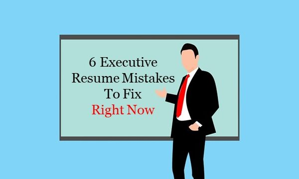 6 Executive Resume Mistakes To Fix Right Now